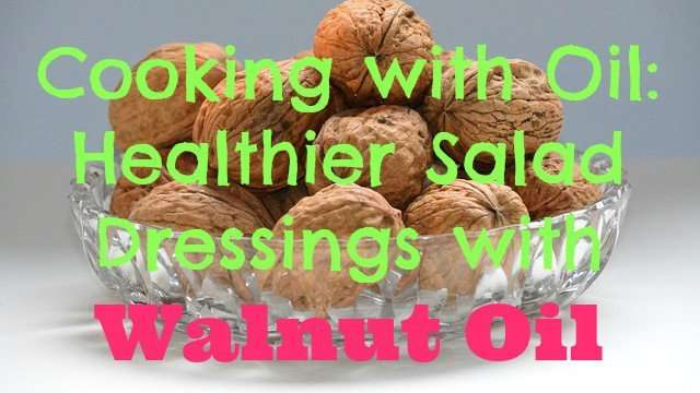 Cooking with Oil, Healthier Salad Dressings with Walnut Oil