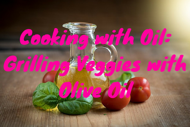 Cooking with Oil – Grilling Veggies with Olive Oil