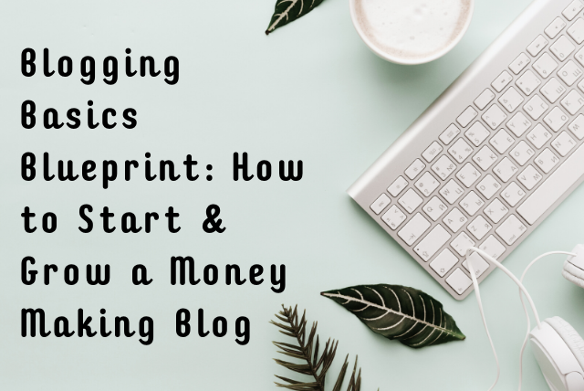 Blogging Basics Blueprint, How to Start and Grow a Money Making Blog